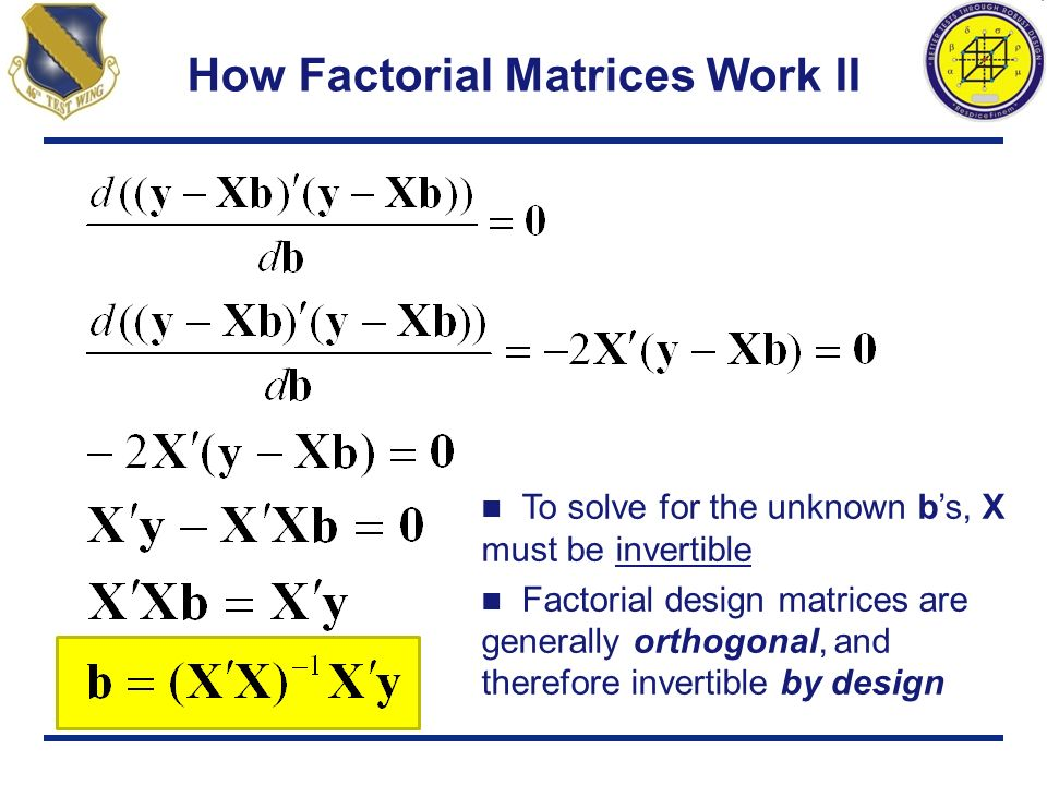 How Factorial Matrices Work II To solve for the unknown bs, X must be invertible Factorial design matrices are generally orthogonal, and therefore inv