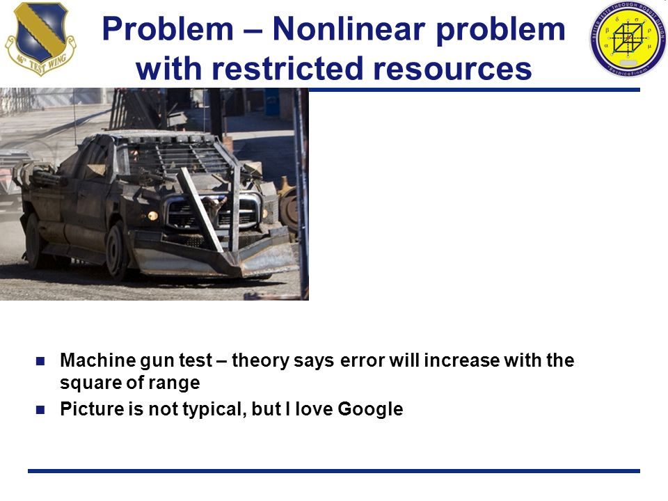 Problem – Nonlinear problem with restricted resources Machine gun test – theory says error will increase with the square of range Picture is not typic