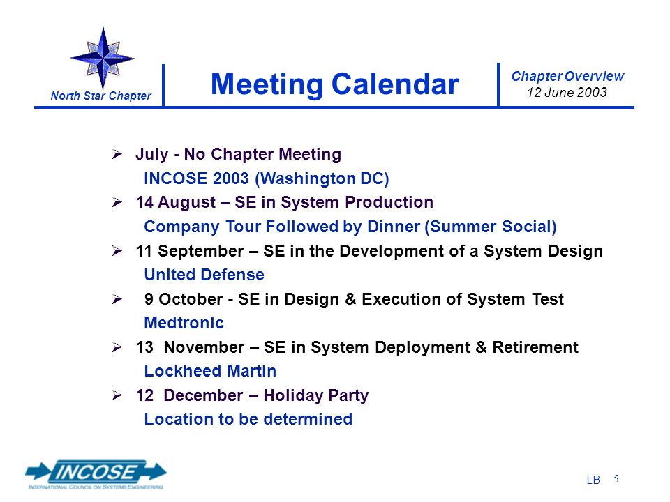Chapter Overview 12 June 2003 North Star Chapter LB 5 July - No Chapter Meeting INCOSE 2003 (Washington DC) 14 August – SE in System Production Company Tour Followed by Dinner (Summer Social) 11 September – SE in the Development of a System Design United Defense 9 October - SE in Design & Execution of System Test Medtronic 13 November – SE in System Deployment & Retirement Lockheed Martin 12 December – Holiday Party Location to be determined Meeting Calendar