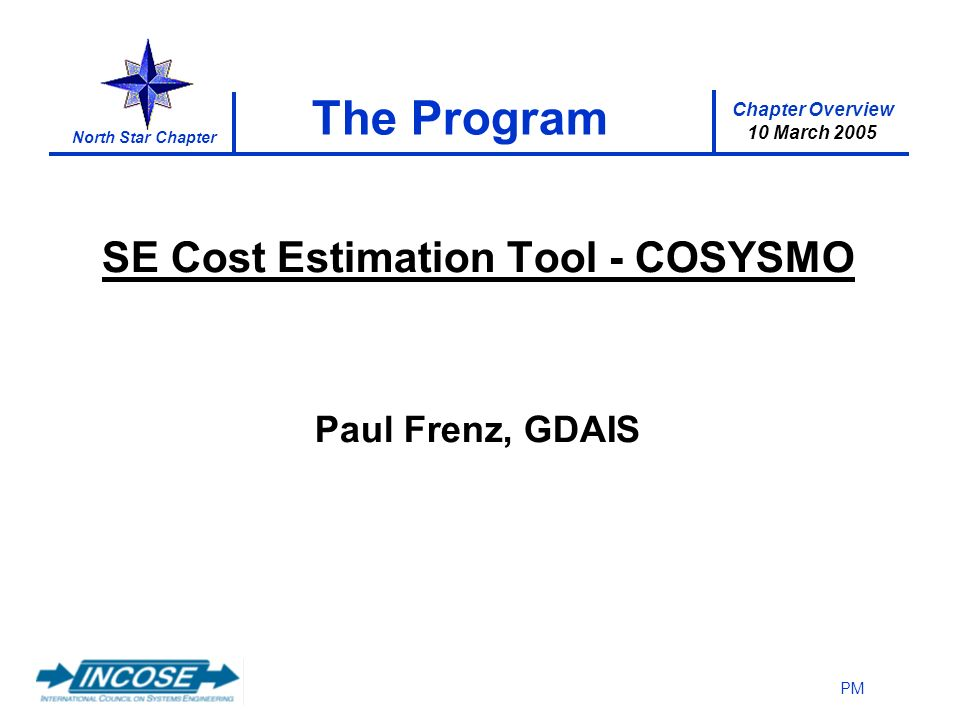 Chapter Overview 10 March 2005 North Star Chapter PM The Program SE Cost Estimation Tool - COSYSMO Paul Frenz, GDAIS