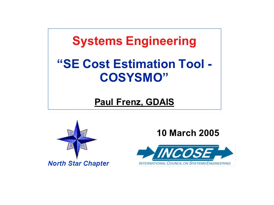Systems EngineeringSE Cost Estimation Tool - COSYSMO Paul Frenz, GDAIS 10 March 2005 North Star Chapter