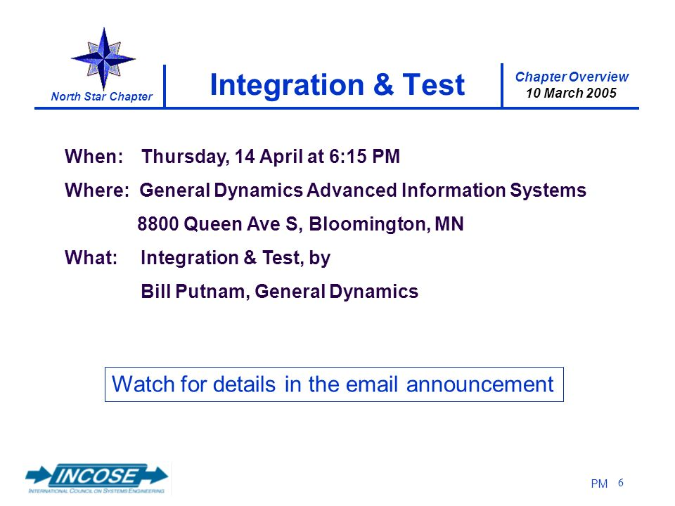 Chapter Overview 10 March 2005 North Star Chapter PM 6 Integration & Test When: Thursday, 14 April at 6:15 PM Where: General Dynamics Advanced Information Systems 8800 Queen Ave S, Bloomington, MN What: Integration & Test, by Bill Putnam, General Dynamics Watch for details in the email announcement