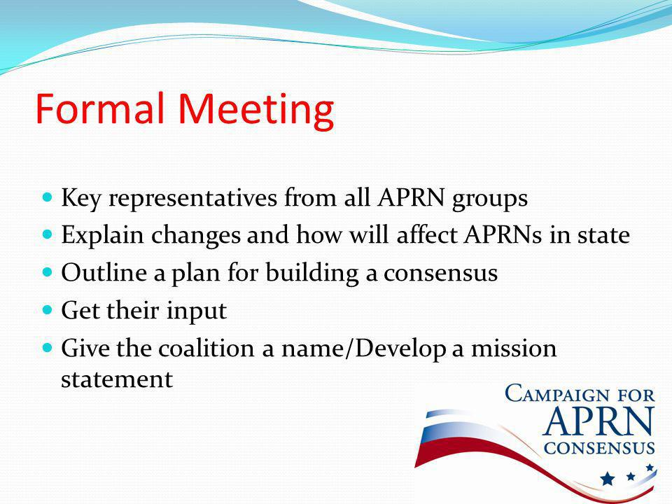 Formal Meeting Key representatives from all APRN groups Explain changes and how will affect APRNs in state Outline a plan for building a consensus Get their input Give the coalition a name/Develop a mission statement
