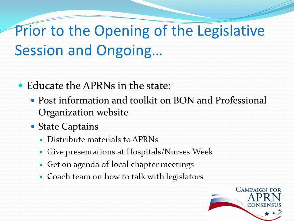 Prior to the Opening of the Legislative Session and Ongoing… Educate the APRNs in the state: Post information and toolkit on BON and Professional Organization website State Captains Distribute materials to APRNs Give presentations at Hospitals/Nurses Week Get on agenda of local chapter meetings Coach team on how to talk with legislators