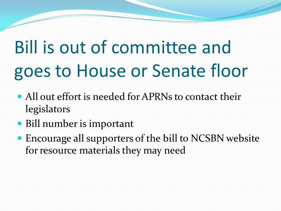 Bill is out of committee and goes to House or Senate floor All out effort is needed for APRNs to contact their legislators Bill number is important Encourage all supporters of the bill to NCSBN website for resource materials they may need