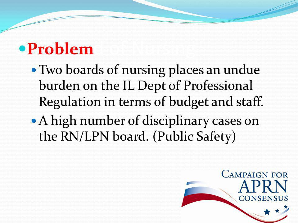 One Board of Nursing Problem Two boards of nursing places an undue burden on the IL Dept of Professional Regulation in terms of budget and staff.