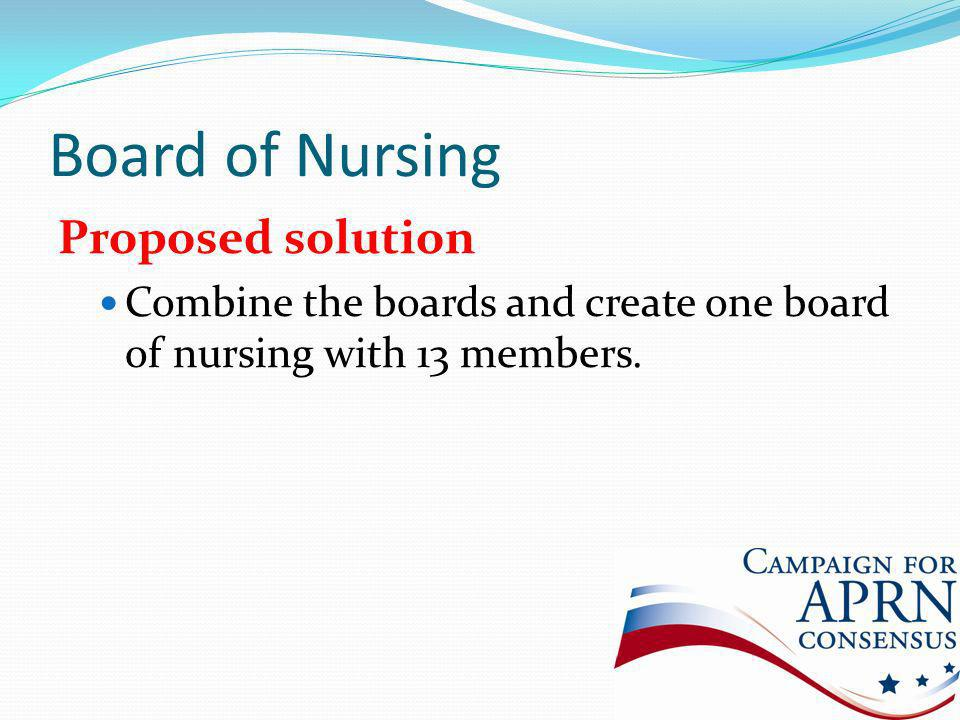 Board of Nursing Proposed solution Combine the boards and create one board of nursing with 13 members.