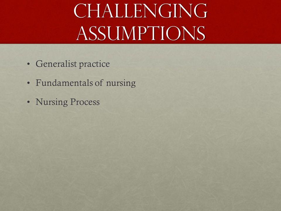 Challenging Assumptions Generalist practiceGeneralist practice Fundamentals of nursingFundamentals of nursing Nursing ProcessNursing Process