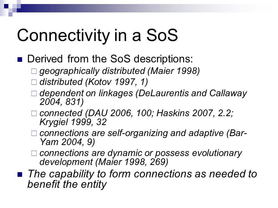 Connectivity in a SoS Derived from the SoS descriptions: geographically distributed (Maier 1998) distributed (Kotov 1997, 1) dependent on linkages (DeLaurentis and Callaway 2004, 831) connected (DAU 2006, 100; Haskins 2007, 2.2; Krygiel 1999, 32 connections are self-organizing and adaptive (Bar- Yam 2004, 9) connections are dynamic or possess evolutionary development (Maier 1998, 269) The capability to form connections as needed to benefit the entity