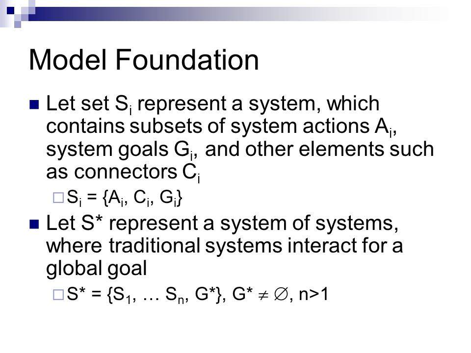 Model Foundation Let set S i represent a system, which contains subsets of system actions A i, system goals G i, and other elements such as connectors C i S i = {A i, C i, G i } Let S* represent a system of systems, where traditional systems interact for a global goal S* = {S 1, … S n, G*}, G*, n>1