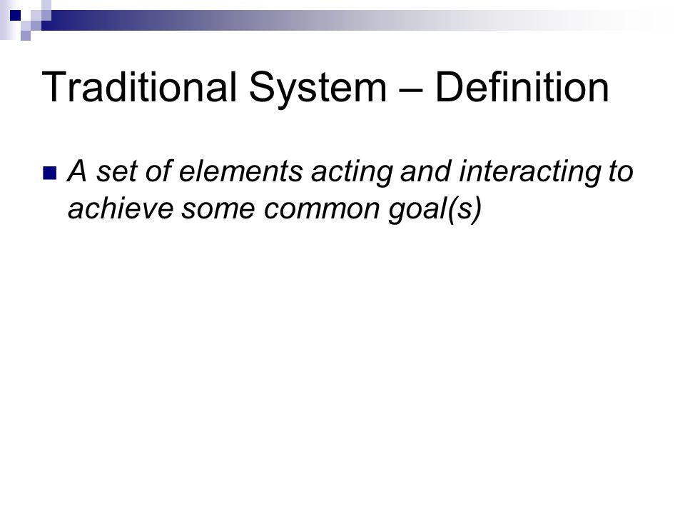 Traditional System – Definition A set of elements acting and interacting to achieve some common goal(s)