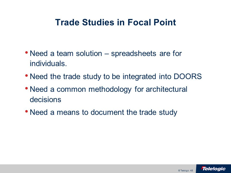 © Telelogic AB Trade Studies in Focal Point Need a team solution – spreadsheets are for individuals.