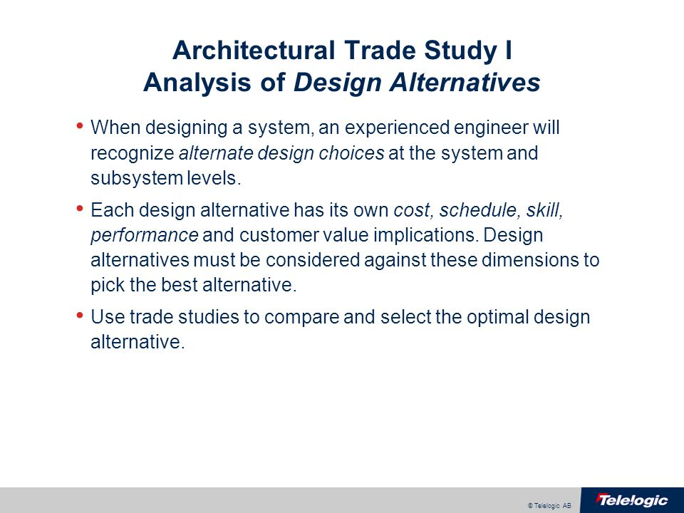 © Telelogic AB Architectural Trade Study II Component/Subcomponent Selection When designing a complex systems, software libraries, hardware components, sensors, or subsystems are often outsourced.