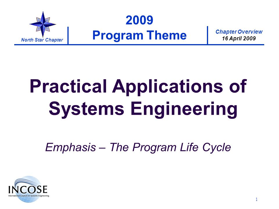 Chapter Overview 16 April 2009 North Star Chapter 1 2009 Program Theme Practical Applications of Systems Engineering Emphasis – The Program Life Cycle
