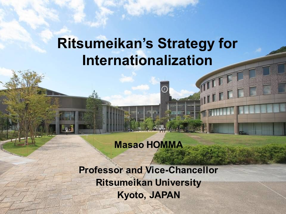 Ritsumeikans Strategy for Internationalization Masao HOMMA Professor and Vice-Chancellor Ritsumeikan University Kyoto, JAPAN