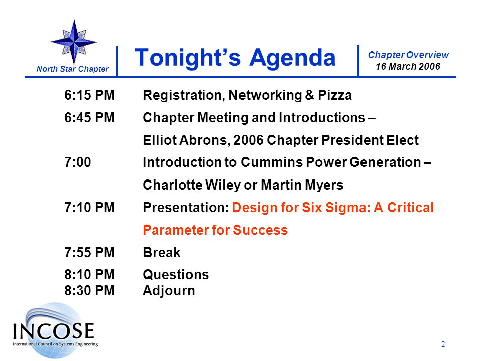 Chapter Overview 16 March 2006 North Star Chapter 2 Tonights Agenda 6:15 PMRegistration, Networking & Pizza 6:45 PMChapter Meeting and Introductions – Elliot Abrons, 2006 Chapter President Elect 7:00Introduction to Cummins Power Generation – Charlotte Wiley or Martin Myers 7:10 PMPresentation: Design for Six Sigma: A Critical Parameter for Success 7:55 PMBreak 8:10 PMQuestions 8:30 PMAdjourn