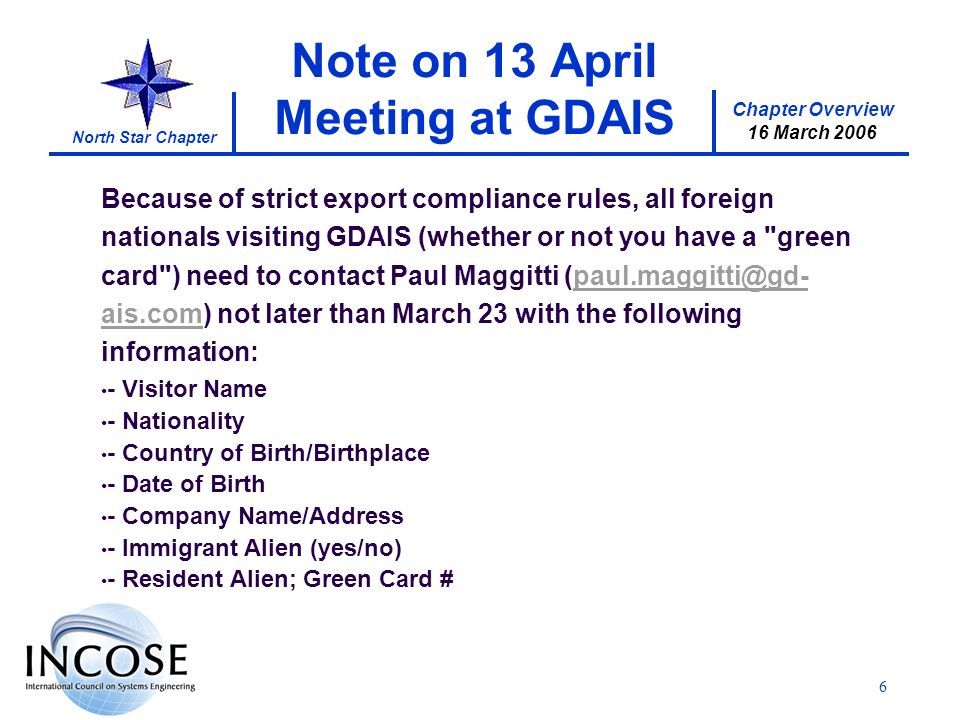 Chapter Overview 16 March 2006 North Star Chapter 6 Note on 13 April Meeting at GDAIS Because of strict export compliance rules, all foreign nationals visiting GDAIS (whether or not you have a green card ) need to contact Paul Maggitti (paul.maggitti@gd- ais.com) not later than March 23 with the following information:paul.maggitti@gd- ais.com - Visitor Name - Nationality - Country of Birth/Birthplace - Date of Birth - Company Name/Address - Immigrant Alien (yes/no) - Resident Alien; Green Card #