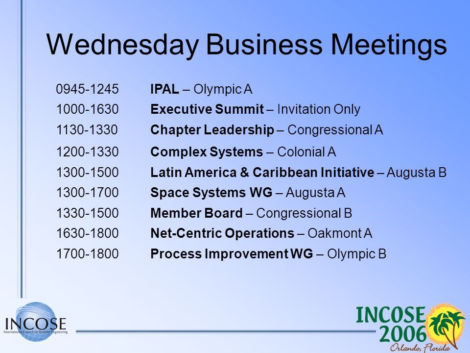 Wednesday Business Meetings 0945-1245IPAL – Olympic A 1000-1630Executive Summit – Invitation Only 1130-1330Chapter Leadership – Congressional A 1200-1330Complex Systems – Colonial A 1300-1500Latin America & Caribbean Initiative – Augusta B 1300-1700Space Systems WG – Augusta A 1330-1500Member Board – Congressional B 1630-1800Net-Centric Operations – Oakmont A 1700-1800Process Improvement WG – Olympic B