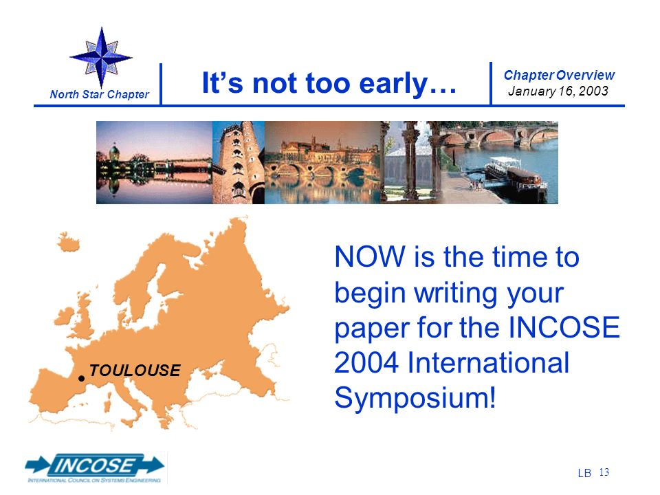 Chapter Overview January 16, 2003 North Star Chapter LB 13 Its not too early… TOULOUSE NOW is the time to begin writing your paper for the INCOSE 2004 International Symposium!