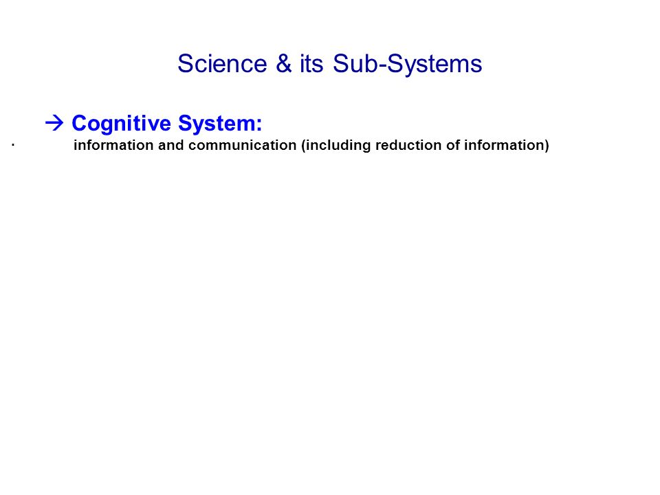 Science & its Sub-Systems Cognitive System: · information and communication (including reduction of information)