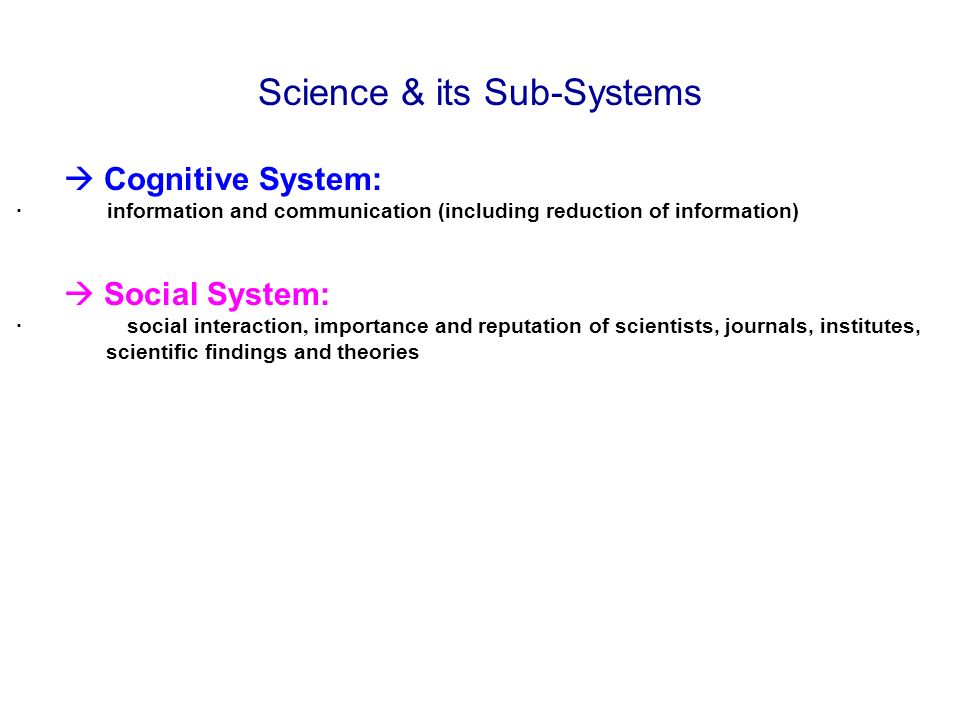 Science & its Sub-Systems Cognitive System: · information and communication (including reduction of information) Social System: · social interaction, importance and reputation of scientists, journals, institutes, scientific findings and theories