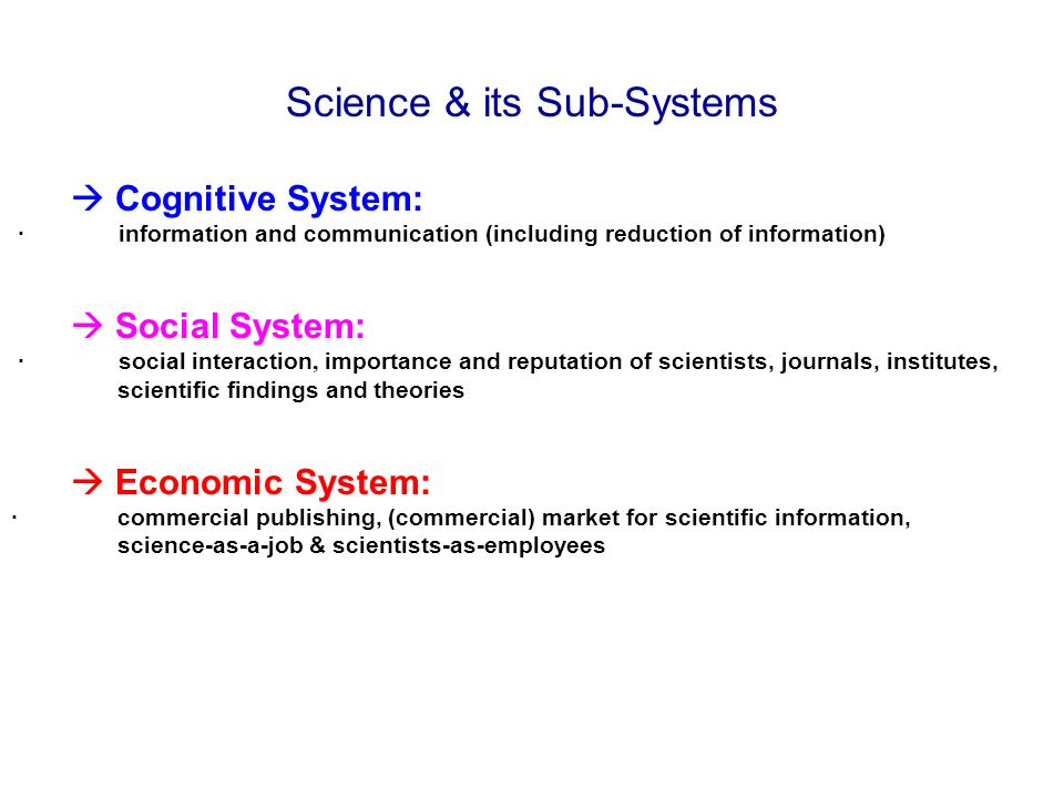 Science & its Sub-Systems Cognitive System: · information and communication (including reduction of information) Social System: · social interaction, importance and reputation of scientists, journals, institutes, scientific findings and theories Economic System: · commercial publishing, (commercial) market for scientific information, science-as-a-job & scientists-as-employees