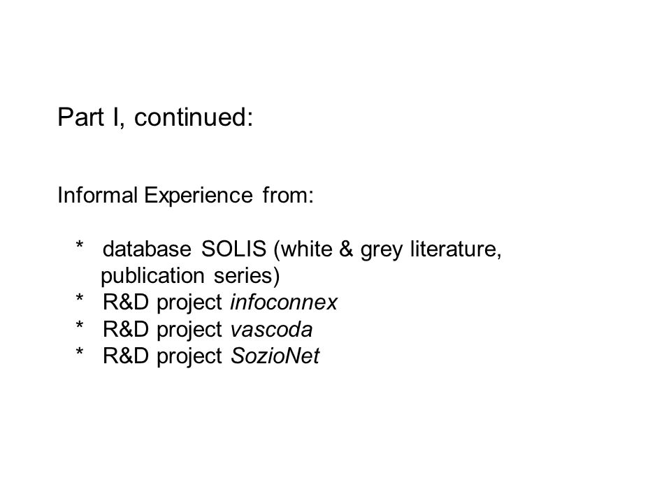 Part I, continued: Informal Experience from: * database SOLIS (white & grey literature, publication series) * R&D project infoconnex * R&D project vas