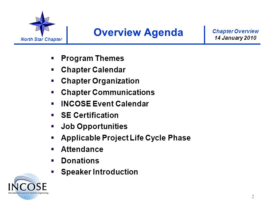 Chapter Overview 14 January 2010 North Star Chapter 2 Program Themes Chapter Calendar Chapter Organization Chapter Communications INCOSE Event Calendar SE Certification Job Opportunities Applicable Project Life Cycle Phase Attendance Donations Speaker Introduction Overview Agenda
