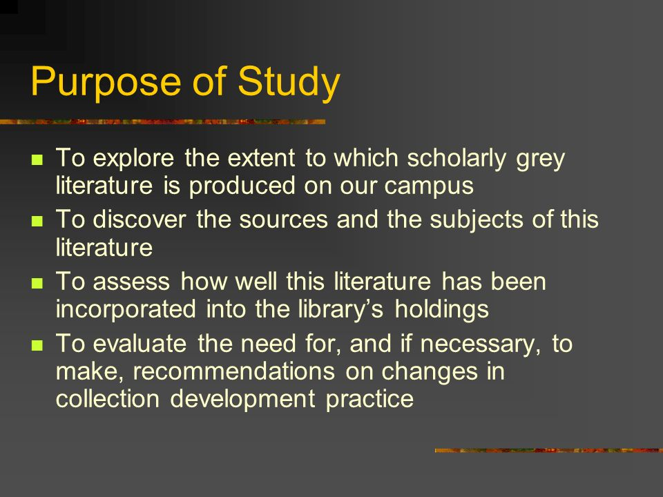 Purpose of Study To explore the extent to which scholarly grey literature is produced on our campus To discover the sources and the subjects of this literature To assess how well this literature has been incorporated into the librarys holdings To evaluate the need for, and if necessary, to make, recommendations on changes in collection development practice