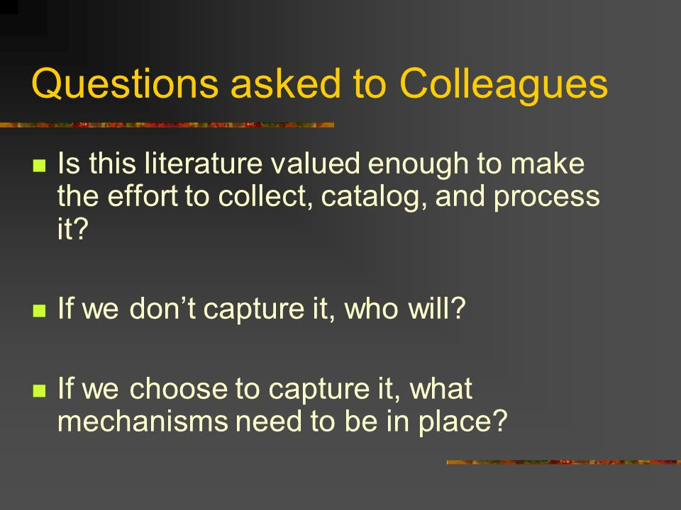 Questions asked to Colleagues Is this literature valued enough to make the effort to collect, catalog, and process it.