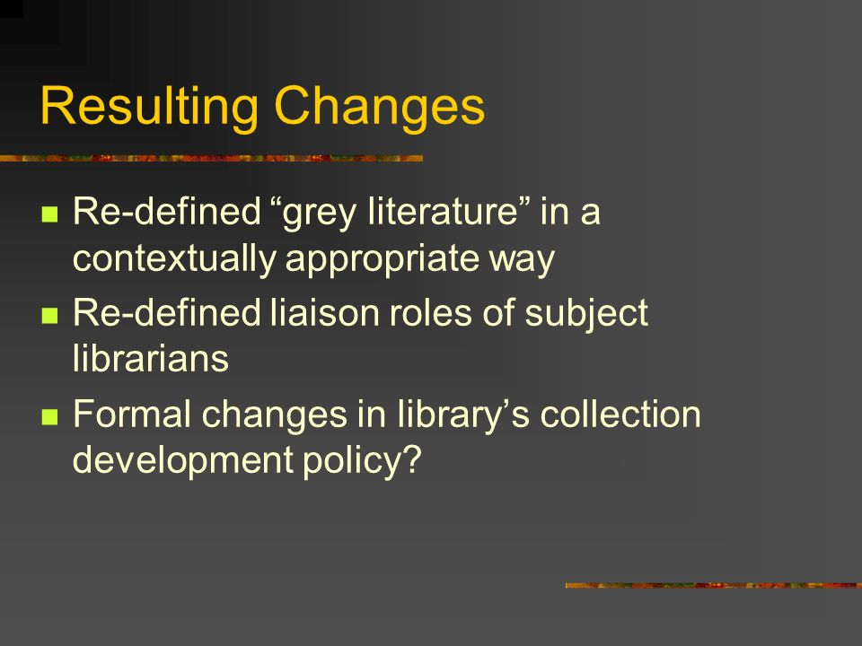 Resulting Changes Re-defined grey literature in a contextually appropriate way Re-defined liaison roles of subject librarians Formal changes in librarys collection development policy