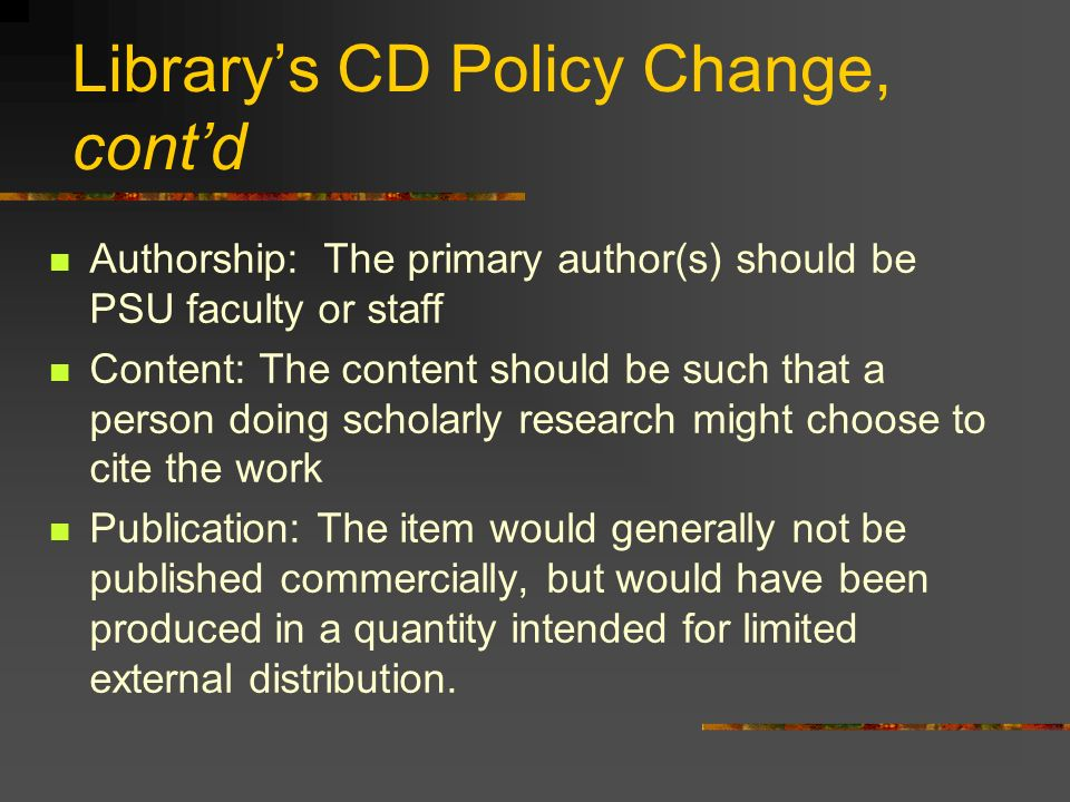 Librarys CD Policy Change, contd Authorship: The primary author(s) should be PSU faculty or staff Content: The content should be such that a person do