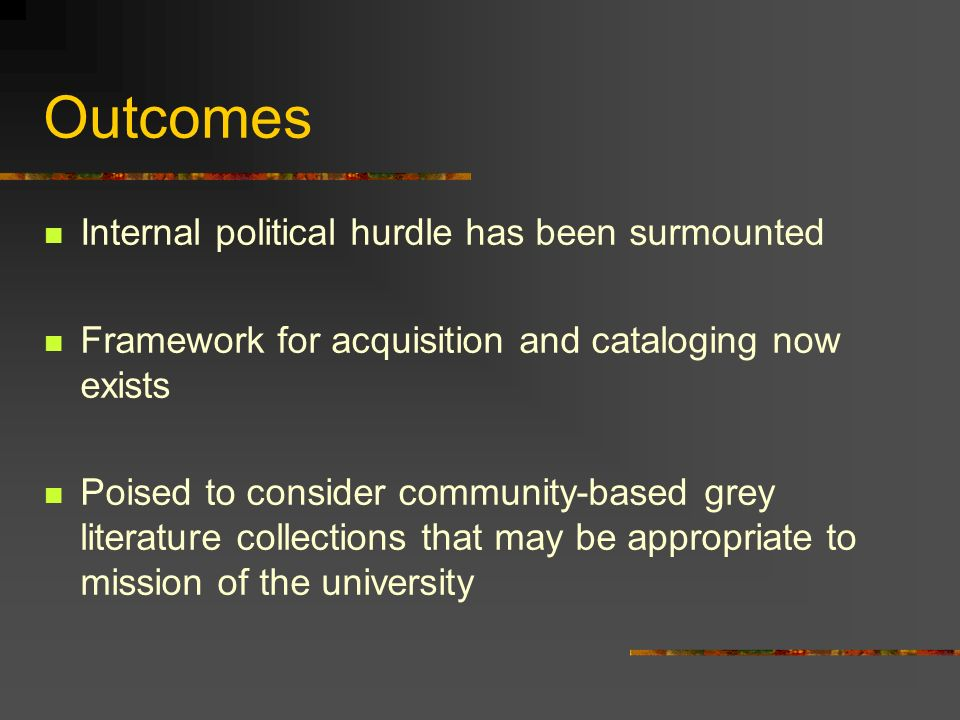 Outcomes Internal political hurdle has been surmounted Framework for acquisition and cataloging now exists Poised to consider community-based grey lit