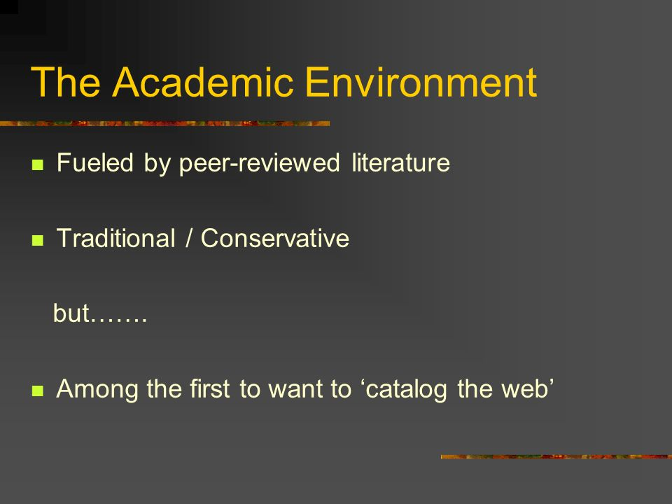 The Academic Environment Fueled by peer-reviewed literature Traditional / Conservative but……. Among the first to want to catalog the web