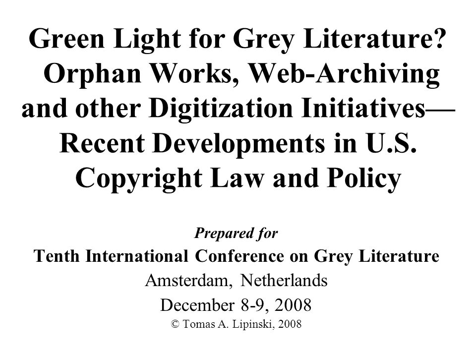 Green Light for Grey Literature? Orphan Works, Web-Archiving and other Digitization Initiatives Recent Developments in U.S. Copyright Law and Policy P