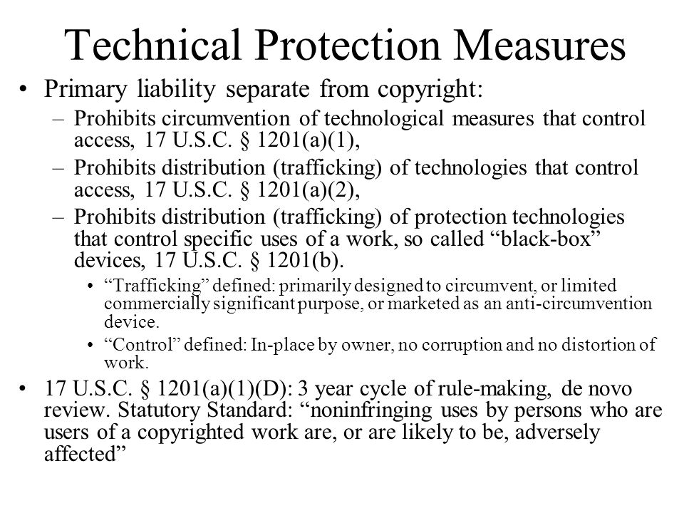 Technical Protection Measures Primary liability separate from copyright: –Prohibits circumvention of technological measures that control access, 17 U.