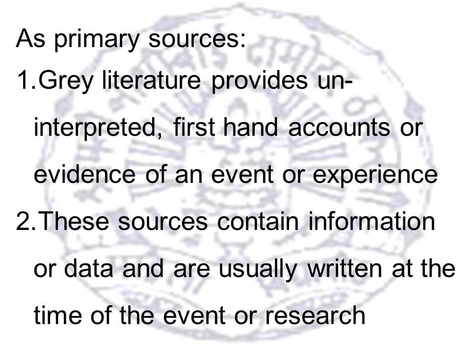 11 As primary sources: 1.Grey literature provides un- interpreted, first hand accounts or evidence of an event or experience 2.These sources contain information or data and are usually written at the time of the event or research