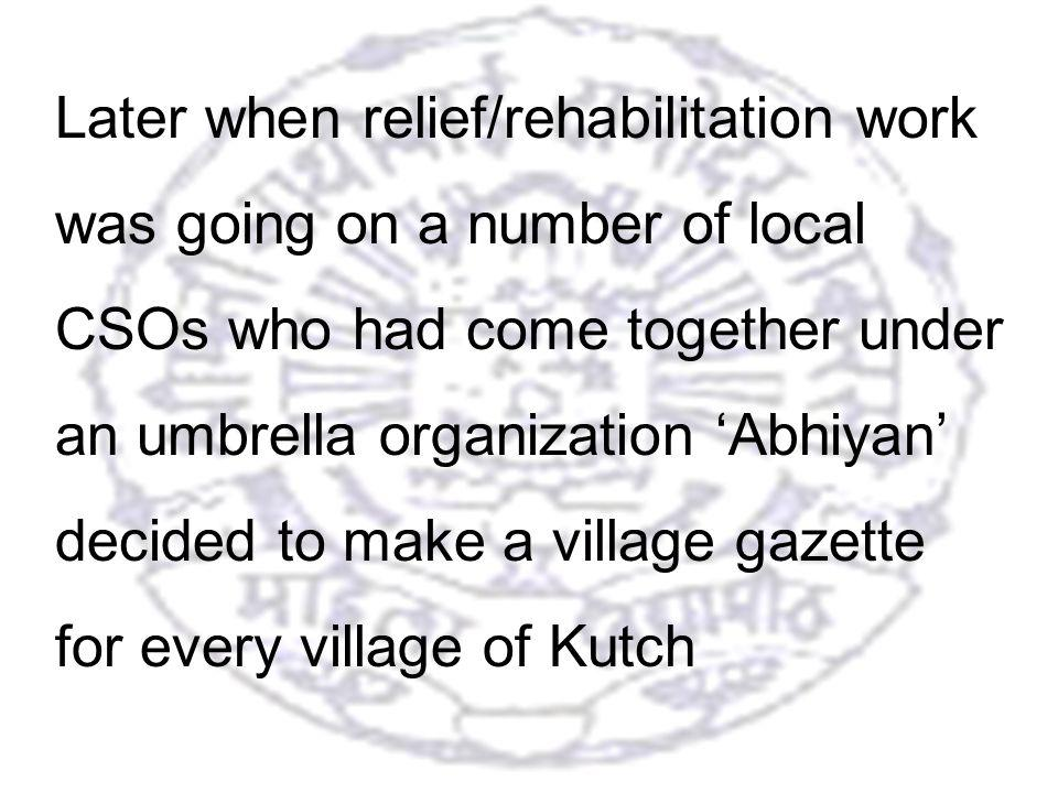 18 Later when relief/rehabilitation work was going on a number of local CSOs who had come together under an umbrella organization Abhiyan decided to make a village gazette for every village of Kutch