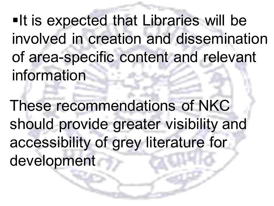 35 These recommendations of NKC should provide greater visibility and accessibility of grey literature for development It is expected that Libraries will be involved in creation and dissemination of area-specific content and relevant information