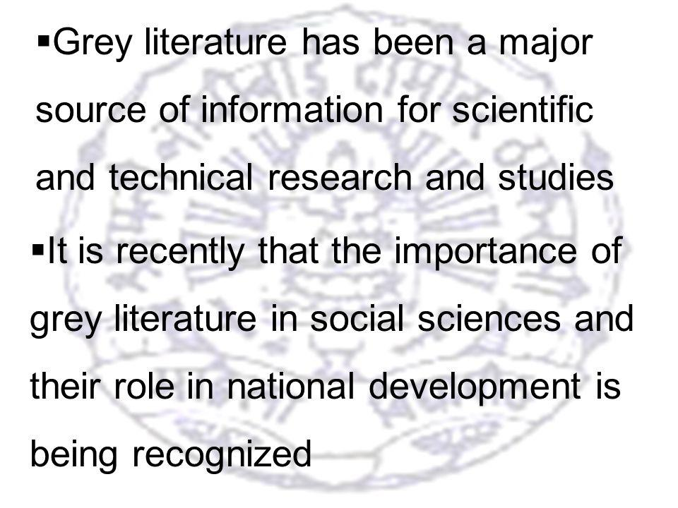4 Grey literature has been a major source of information for scientific and technical research and studies It is recently that the importance of grey literature in social sciences and their role in national development is being recognized