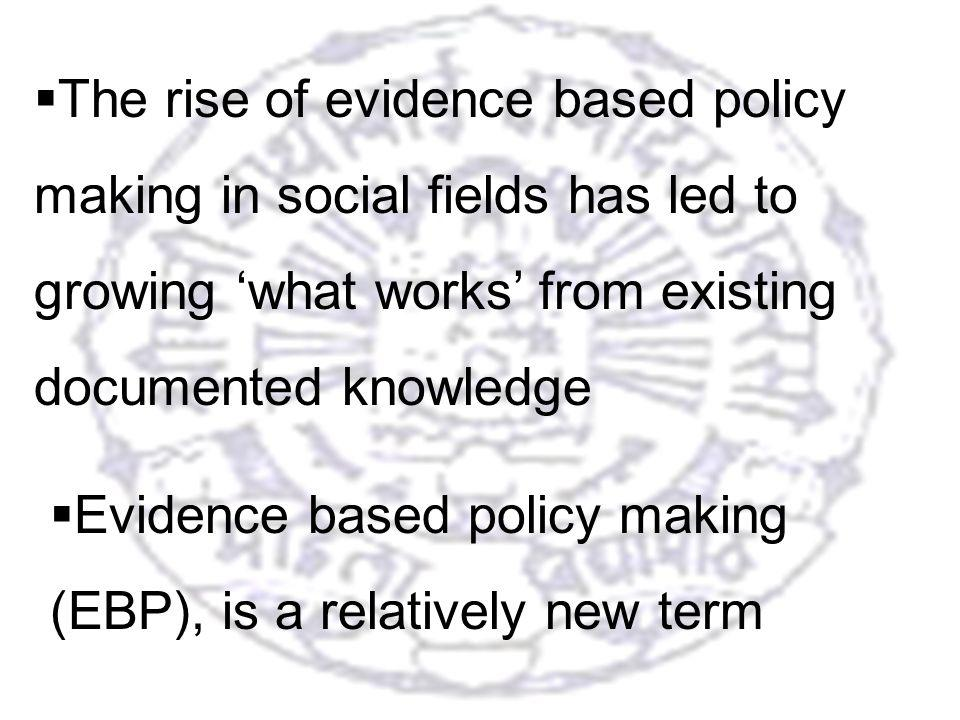 5 The rise of evidence based policy making in social fields has led to growing what works from existing documented knowledge Evidence based policy making (EBP), is a relatively new term