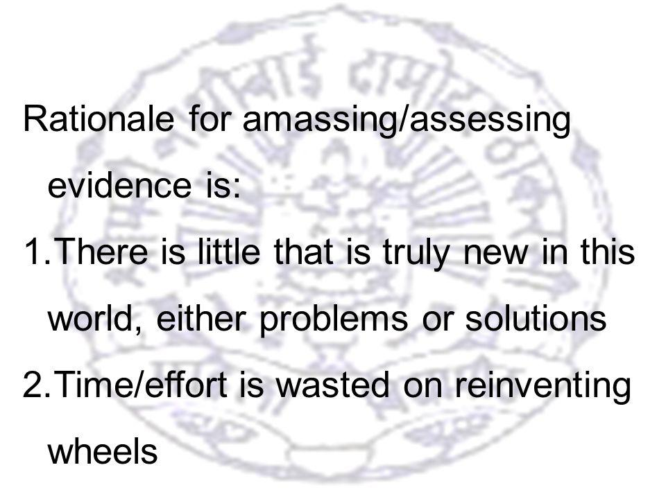 8 Rationale for amassing/assessing evidence is: 1.There is little that is truly new in this world, either problems or solutions 2.Time/effort is wasted on reinventing wheels