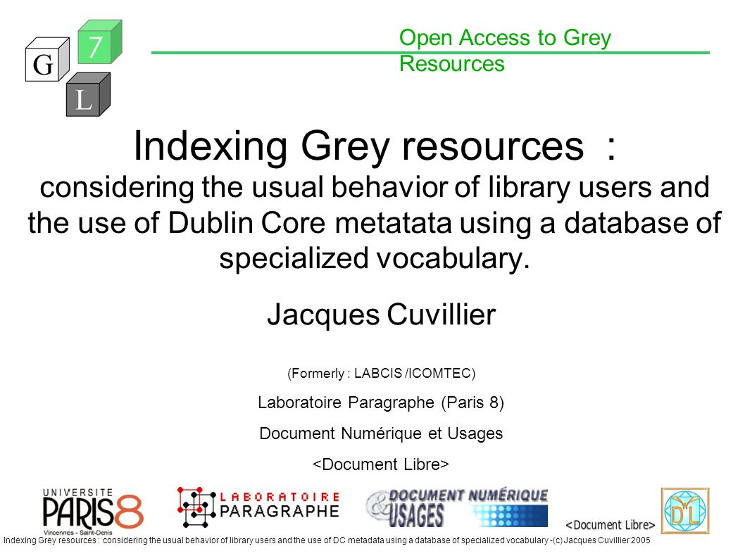 Open Access to Grey Resources Indexing Grey resources : considering the usual behavior of library users and the use of DC metadata using a database of specialized vocabulary -(c) Jacques Cuvillier 2005 Indexing Grey resources : considering the usual behavior of library users and the use of Dublin Core metatata using a database of specialized vocabulary.