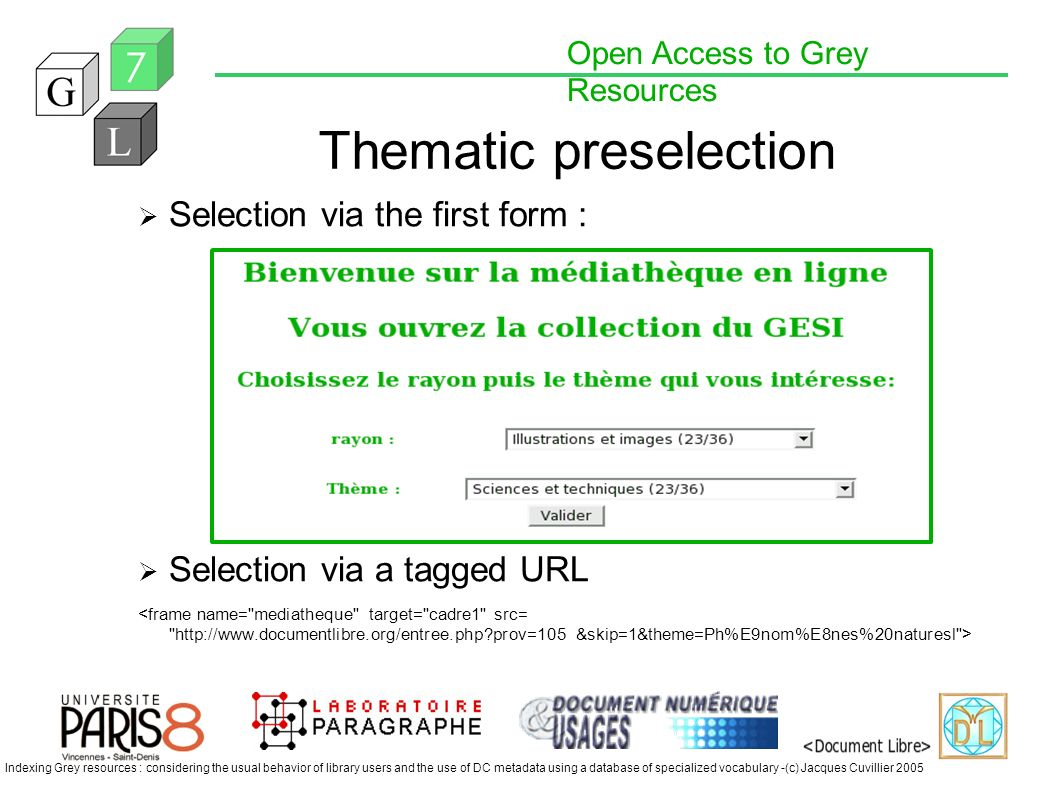 Open Access to Grey Resources Indexing Grey resources : considering the usual behavior of library users and the use of DC metadata using a database of specialized vocabulary -(c) Jacques Cuvillier 2005 Thematic preselection Selection via the first form : Selection via a tagged URL
