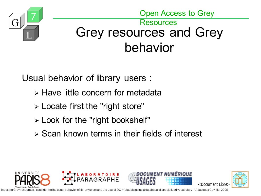 Open Access to Grey Resources Indexing Grey resources : considering the usual behavior of library users and the use of DC metadata using a database of specialized vocabulary -(c) Jacques Cuvillier 2005 Grey resources and Grey behavior Usual behavior of library users : Have little concern for metadata Locate first the right store Look for the right bookshelf Scan known terms in their fields of interest