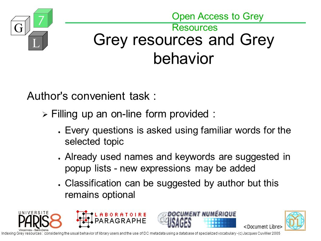 Open Access to Grey Resources Indexing Grey resources : considering the usual behavior of library users and the use of DC metadata using a database of specialized vocabulary -(c) Jacques Cuvillier 2005 Grey resources and Grey behavior Author s convenient task : Filling up an on-line form provided : Every questions is asked using familiar words for the selected topic Already used names and keywords are suggested in popup lists - new expressions may be added Classification can be suggested by author but this remains optional