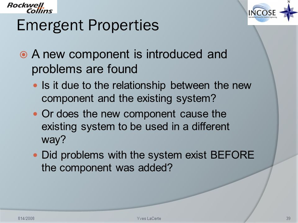 Emergent Properties A new component is introduced and problems are found Is it due to the relationship between the new component and the existing syst