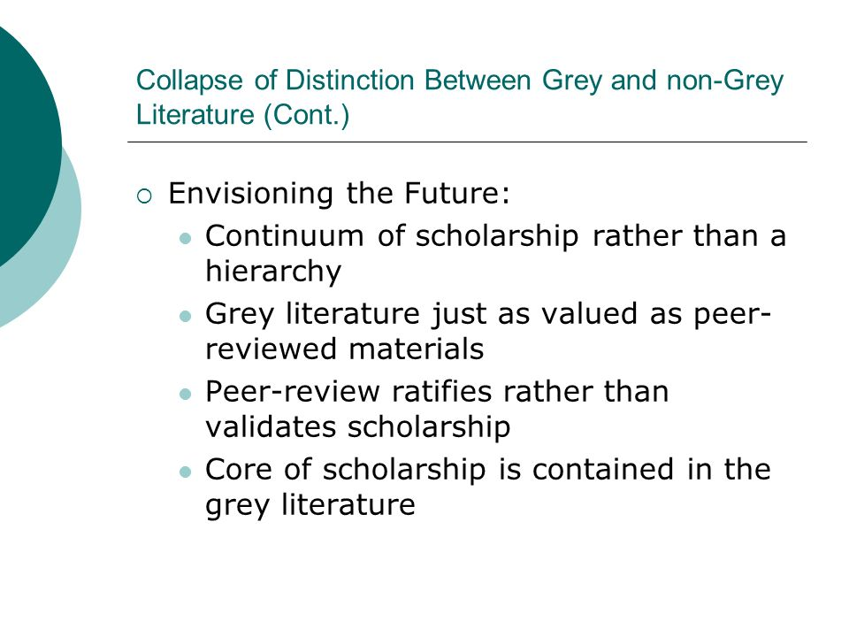 Collapse of Distinction Between Grey and non-Grey Literature (Cont.) Envisioning the Future: Continuum of scholarship rather than a hierarchy Grey literature just as valued as peer- reviewed materials Peer-review ratifies rather than validates scholarship Core of scholarship is contained in the grey literature