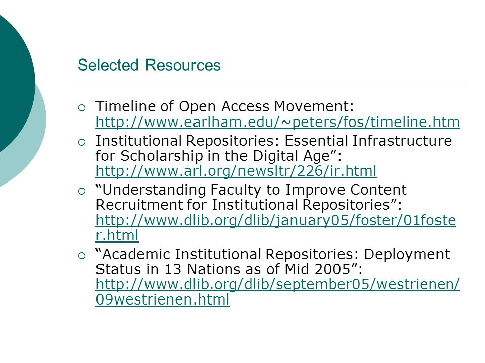 Selected Resources Timeline of Open Access Movement: http://www.earlham.edu/~peters/fos/timeline.htm http://www.earlham.edu/~peters/fos/timeline.htm Institutional Repositories: Essential Infrastructure for Scholarship in the Digital Age: http://www.arl.org/newsltr/226/ir.html http://www.arl.org/newsltr/226/ir.html Understanding Faculty to Improve Content Recruitment for Institutional Repositories: http://www.dlib.org/dlib/january05/foster/01foste r.html http://www.dlib.org/dlib/january05/foster/01foste r.html Academic Institutional Repositories: Deployment Status in 13 Nations as of Mid 2005: http://www.dlib.org/dlib/september05/westrienen/ 09westrienen.html http://www.dlib.org/dlib/september05/westrienen/ 09westrienen.html