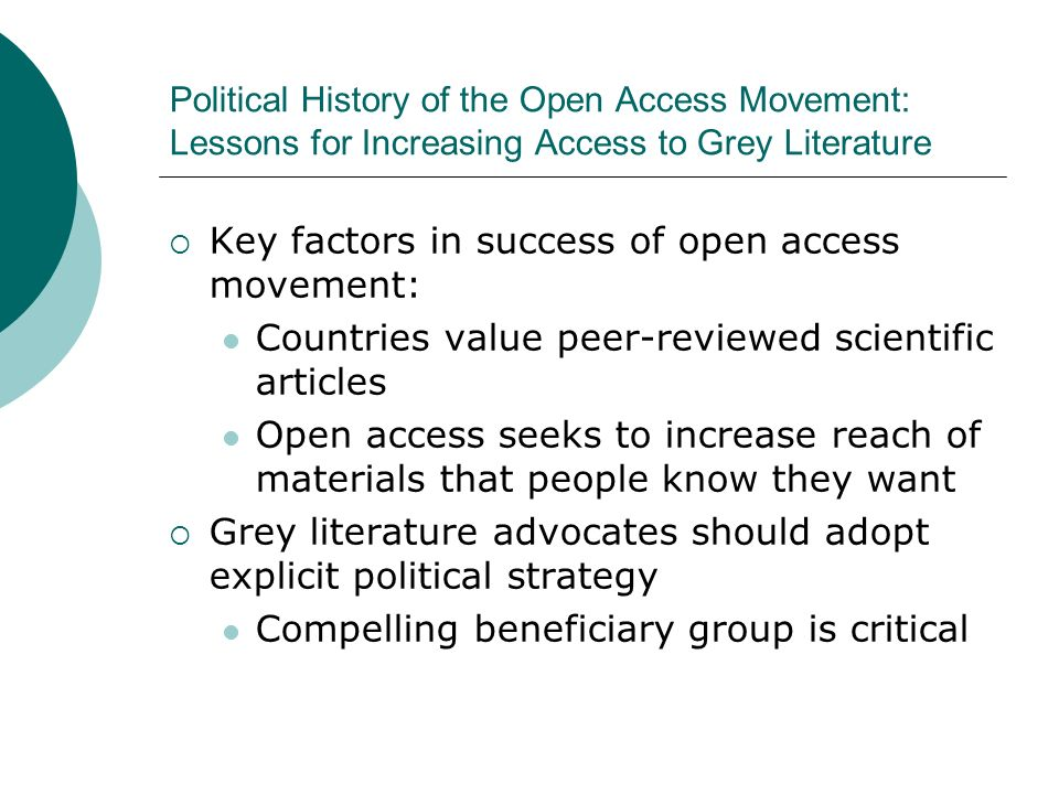Key factors in success of open access movement: Countries value peer-reviewed scientific articles Open access seeks to increase reach of materials that people know they want Grey literature advocates should adopt explicit political strategy Compelling beneficiary group is critical Political History of the Open Access Movement: Lessons for Increasing Access to Grey Literature